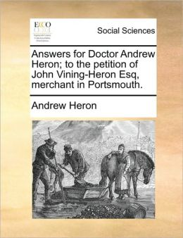Answers for Doctor Andrew Heron; to the petition of John Vining-Heron Esq, merchant in Portsmouth.