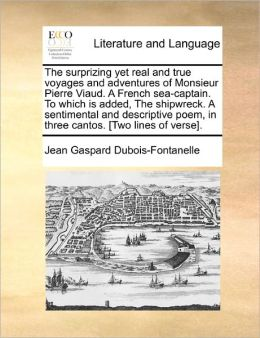 The Surprizing Yet Real And True Voyages And Adventures Of Monsieur Pierre Viaud. A French Sea-Captain. To Which Is Added, The Shipwreck. A Sentimental And Descriptive Poem, In Three Cantos. [Two Lines Of Verse].