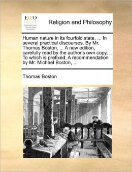 Human Nature In Its Fourfold State, ... In Several Practical Discourses. By Mr. Thomas Boston, ... A New Edition, Carefully Read By The Author's Own Copy, .. To Which Is Prefixed, A Recommendation By Mr. Michael Boston, ...