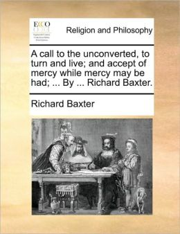 A Call To The Unconverted, To Turn And Live; And Accept Of Mercy While Mercy May Be Had; ... By ... Richard Baxter.