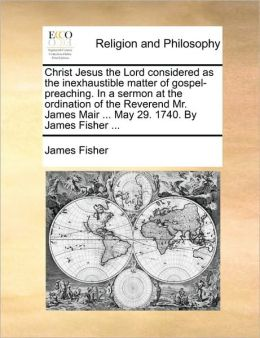 Christ Jesus The Lord Considered As The Inexhaustible Matter Of Gospel-Preaching. In A Sermon At The Ordination Of The Reverend Mr. James Mair ... May 29. 1740. By James Fisher ...