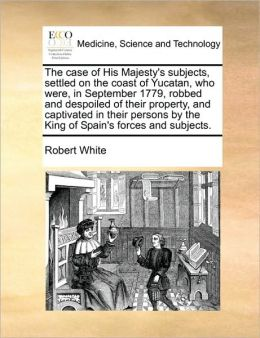 The Case Of His Majesty's Subjects, Settled On The Coast Of Yucatan, Who Were, In September 1779, Robbed And Despoiled Of Their Property, And Captivated In Their Persons By The King Of Spain's Forces And Subjects.