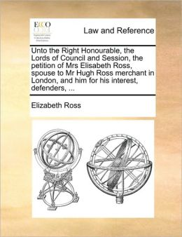 Unto the Right Honourable, the Lords of Council and Session, the petition of Mrs Elisabeth Ross, spouse to Mr Hugh Ross merchant in London, and him for his interest, defenders, ...