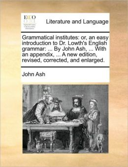 Grammatical institutes: or, an easy introduction to Dr. Lowth's English grammar: ... By John Ash, ... With an appendix, ... A new edition, revised, corrected, and enlarged.