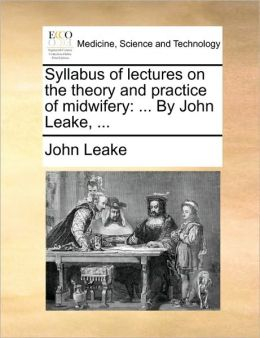 Syllabus of lectures on the theory and practice of midwifery: ... By John Leake, ...