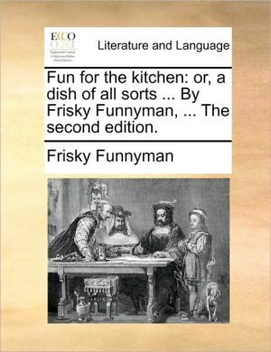 Fun for the kitchen: or, a dish of all sorts. By Frisky Funnyman, . The second edition. - Frisky Funnyman