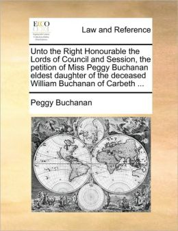 Unto the Right Honourable the Lords of Council and Session, the petition of Miss Peggy Buchanan eldest daughter of the deceased William Buchanan of Carbeth ...