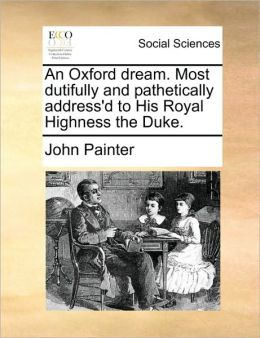 An Oxford dream. Most dutifully and pathetically address'd to His Royal Highness the Duke.