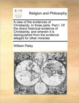 A View Of The Evidences Of Christianity. In Three Parts. Part I. Of The Direct Historical Evidence Of Christianity, And Wherein It Is Distinguished From The Evidence Alleged For Other Miracles