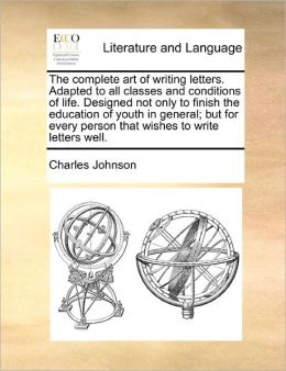 The Complete Art Of Writing Letters. Adapted To All Classes And Conditions Of Life. Designed Not Only To Finish The Education Of Youth In General; But For Every Person That Wishes To Write Letters Well.