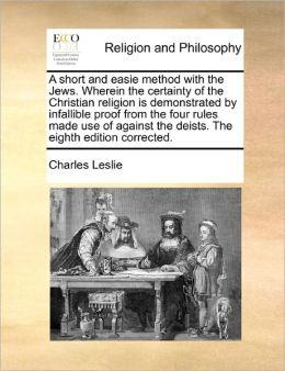 A Short And Easie Method With The Jews. Wherein The Certainty Of The Christian Religion Is Demonstrated By Infallible Proof From The Four Rules Made Use Of Against The Deists. The Eighth Edition Corrected.