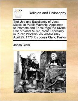 The Use And Excellency Of Vocal Music, In Public Worship. Appointed To Promote And Encourage The Divine Use Of Vocal Music, More Especially In Public Worship, On Wednesday April 25. 1770. By Jonas Clark, Pastor