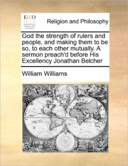 God The Strength Of Rulers And People, And Making Them To Be So, To Each Other Mutually. A Sermon Preach'D Before His Excellency Jonathan Belcher