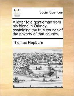 A letter to a gentleman from his friend in Orkney, containing the true causes of the poverty of that country.