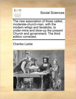 The New Association Of Those Called, Moderate-Church-Man, With The Modern-Whigs And Fanaticks, To Under-Mine And Blow-Up The Present Church And Government. The Third Edition Corrected.