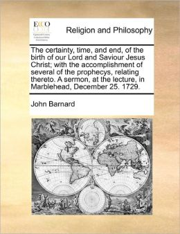 The Certainty, Time, And End, Of The Birth Of Our Lord And Saviour Jesus Christ; With The Accomplishment Of Several Of The Prophecys, Relating Thereto. A Sermon, At The Lecture, In Marblehead, December 25. 1729.