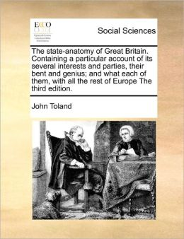 The State-Anatomy Of Great Britain. Containing A Particular Account Of Its Several Interests And Parties, Their Bent And Genius; And What Each Of Them, With All The Rest Of Europe The Third Edition.