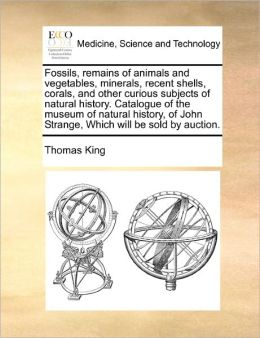 Fossils, Remains Of Animals And Vegetables, Minerals, Recent Shells, Corals, And Other Curious Subjects Of Natural History. Catalogue Of The Museum Of Natural History, Of John Strange, Which Will Be Sold By Auction.