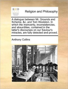 A Dialogue Between Mr. Grounds And Scheme, &C. And Tom Woolston. In Which The Insincerity, Inconsistencies, And Absurdities, Contained In The Latter's Discourses On Our Saviour's Miracles, Are Fully Detected And Proved.