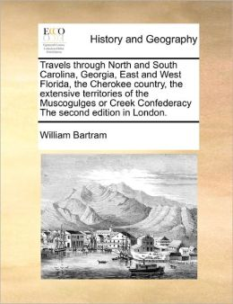 Travels Through North And South Carolina, Georgia, East And West Florida, The Cherokee Country, The Extensive Territories Of The Muscogulges Or Creek Confederacy The Second Edition In London.