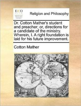 Dr. Cotton Mather's Student And Preacher; Or, Directions For A Candidate Of The Ministry. Wherein, I. A Right Foundation Is Laid For His Future Improvement.