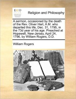 A Sermon, Occasioned By The Death Of The Rev. Oliver Hart, A.M. Who Departed This Life, Dec. 31, 1795, In The 73d Year Of His Age. Preached At Hopewell, New-Jersey, April 24, 1796, By William Rogers, D.D.