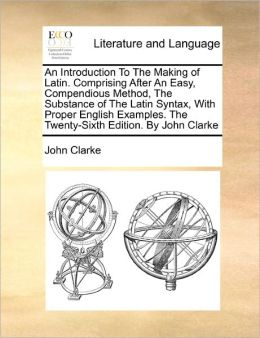 An Introduction To The Making Of Latin. Comprising After An Easy, Compendious Method, The Substance Of The Latin Syntax, With Proper English Examples. The Twenty-Sixth Edition. By John Clarke
