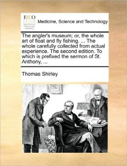 The Angler's Museum; Or, The Whole Art Of Float And Fly Fishing. ... The Whole Carefully Collected From Actual Experience. The Second Edition. To Which Is Prefixed The Sermon Of St. Anthony, ...