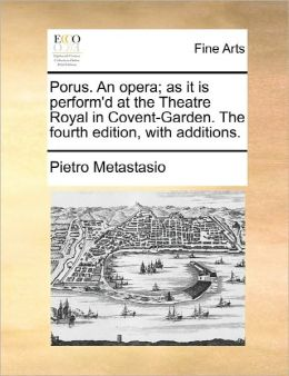 Porus. An Opera; As It Is Perform'D At The Theatre Royal In Covent-Garden. The Fourth Edition, With Additions.