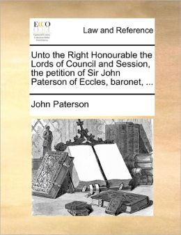 Unto The Right Honourable The Lords Of Council And Session, The Petition Of Sir John Paterson Of Eccles, Baronet, ...