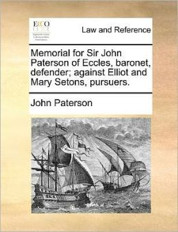 Memorial For Sir John Paterson Of Eccles, Baronet, Defender; Against Elliot And Mary Setons, Pursuers.
