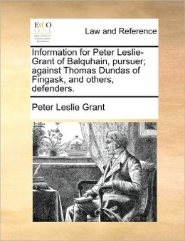 Information For Peter Leslie-Grant Of Balquhain, Pursuer; Against Thomas Dundas Of Fingask, And Others, Defenders.