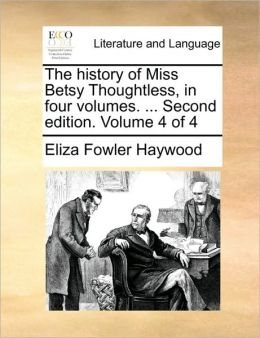 The history of Miss Betsy Thoughtless, in four volumes. ... Second edition. Volume 4 of 4