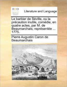 Le Barbier De S Ville, Ou La Pr Caution Inutile, Com Die, En Quatre Actes, Par M. De Beaumarchais; Repr Sent E ... 1775.
