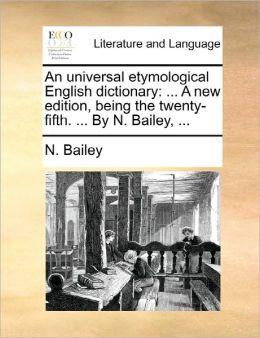 An universal etymological English dictionary: ... A new edition, being the twenty-fifth. ... By N. Bailey, ...