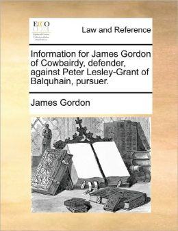 Information For James Gordon Of Cowbairdy, Defender, Against Peter Lesley-Grant Of Balquhain, Pursuer.