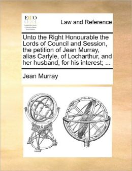 Unto The Right Honourable The Lords Of Council And Session, The Petition Of Jean Murray, Alias Carlyle, Of Locharthur, And Her Husband, For His Interest; ...