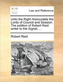 Unto The Right Honourable The Lords Of Council And Session. The Petition Of Robert Reid Writer To The Signet, ...