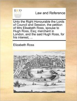 Unto The Right Honourable The Lords Of Council And Session, The Petition Of Mrs Elisabeth Ross, Spouse To Hugh Ross, Esq; Merchant In London, And The Said Hugh Ross, For His Interest, ...