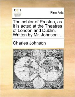 The Cobler Of Preston, As It Is Acted At The Theatres Of London And Dublin. Written By Mr. Johnson. ...