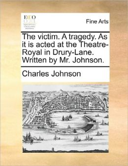 The Victim. A Tragedy. As It Is Acted At The Theatre-Royal In Drury-Lane. Written By Mr. Johnson.