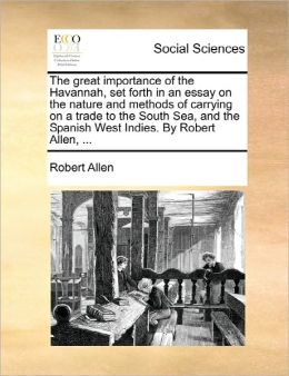 The Great Importance Of The Havannah, Set Forth In An Essay On The Nature And Methods Of Carrying On A Trade To The South Sea, And The Spanish West Indies. By Robert Allen, ...