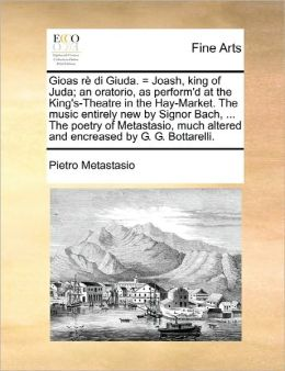 Gioas R Di Giuda. = Joash, King Of Juda; An Oratorio, As Perform'D At The King's-Theatre In The Hay-Market. The Music Entirely New By Signor Bach, ... The Poetry Of Metastasio, Much Altered And Encreased By G. G. Bottarelli.
