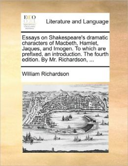 Essays On Shakespeare's Dramatic Characters Of Macbeth, Hamlet, Jaques, And Imogen. To Which Are Prefixed, An Introduction. The Fourth Edition. By Mr. Richardson, ...