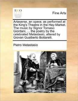 Artaserse, An Opera; As Performed At The King's Theatre In The Hay-Market. The Music By Signor Tomaso Giordani, ... The Poetry By The Celebrated Metastasio, Altered By Giovan Gualberto Bottarelli.
