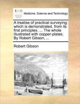 A treatise of practical surveying; which is demonstrated, from its first principles. ... The whole illustrated with copper-plates. By Robert Gibson, ...