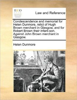 Condescendence And Memorial For Helen Dunmore, Relict Of Hugh Brown Merchant In Glasgow, And For Robert Brown Their Infant-Son. Against John Brown Merchant In Glasgow.