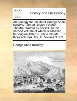 An Apology For The Life Of George Anne Bellamy. Late Of Covent-Garden Theatre. Written By Herself. To The Second Volume Of Which Is Annexed, Her Original Letter To John Calcraft, ... In Three Volumes. Vol. Iii. Volume 3 Of 3
