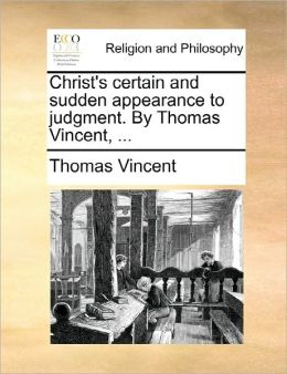 Christ's Certain And Sudden Appearance To Judgment. By Thomas Vincent, ...