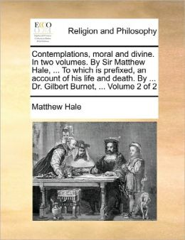 Contemplations, Moral And Divine. In Two Volumes. By Sir Matthew Hale, ... To Which Is Prefixed, An Account Of His Life And Death. By ... Dr. Gilbert Burnet, ... Volume 2 Of 2